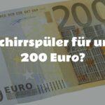Geschirrspüler unter 200 Euro – gibt's das?